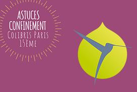Astuces confinement  Colibris Paris 15ème Semaine du 13 au 18 avril 2020